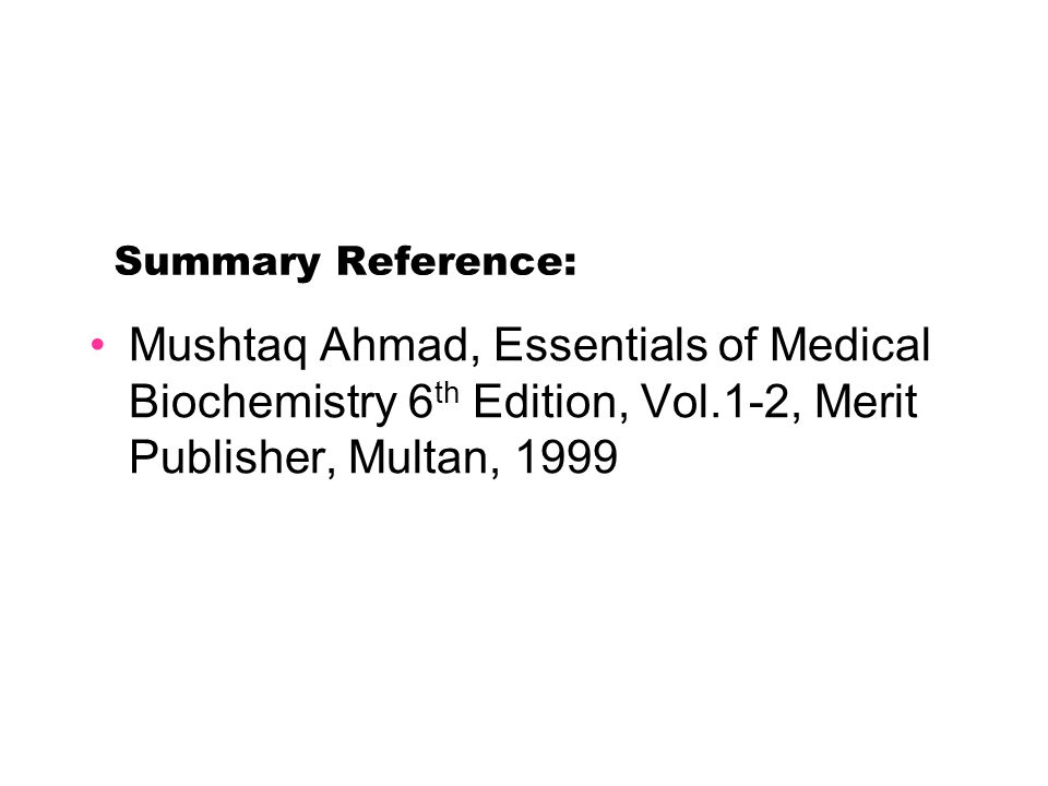 Summary Reference: Mushtaq Ahmad, Essentials of Medical Biochemistry 6 th Edition, Vol.1-2, Merit Publisher, Multan, 1999