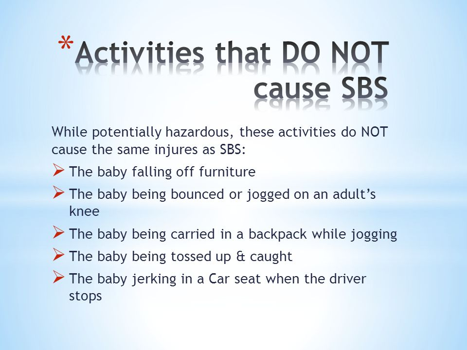 While potentially hazardous, these activities do NOT cause the same injures as SBS:  The baby falling off furniture  The baby being bounced or jogged on an adult's knee  The baby being carried in a backpack while jogging  The baby being tossed up & caught  The baby jerking in a Car seat when the driver stops