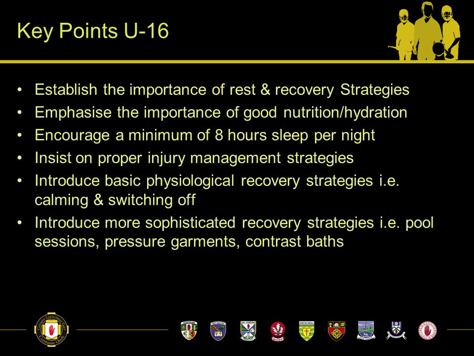 Key Points U-16 Establish the importance of rest & recovery Strategies Emphasise the importance of good nutrition/hydration Encourage a minimum of 8 h