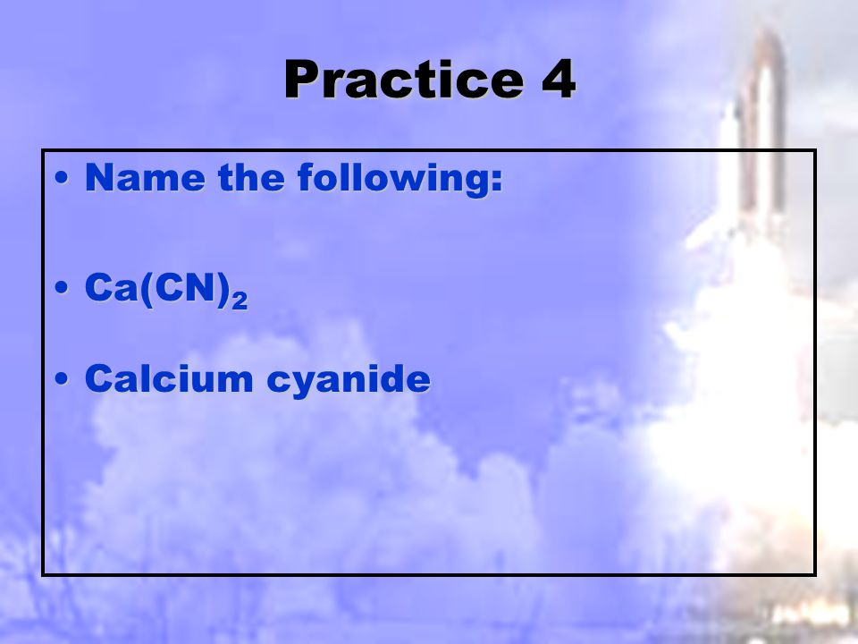 Practice 3 Name the following:Name the following: Fe 3 (PO 4 ) 2Fe 3 (PO 4 ) 2 Iron II PhosphateIron II Phosphate