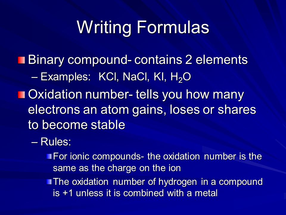 Writing Formulas Binary compound- contains 2 elements –Examples: KCl, NaCl, KI, H 2 O Oxidation number- tells you how many electrons an atom gains, loses or shares to become stable –Rules: For ionic compounds- the oxidation number is the same as the charge on the ion The oxidation number of hydrogen in a compound is +1 unless it is combined with a metal
