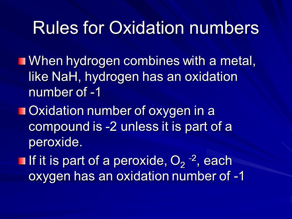 Rules for Oxidation numbers When hydrogen combines with a metal, like NaH, hydrogen has an oxidation number of -1 Oxidation number of oxygen in a compound is -2 unless it is part of a peroxide.