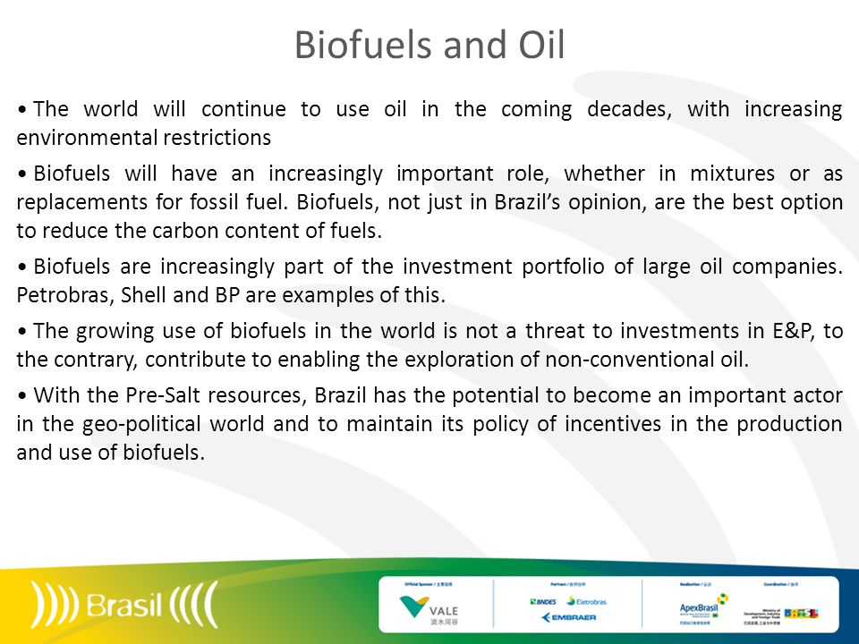 Biofuels and Oil The world will continue to use oil in the coming decades, with increasing environmental restrictions Biofuels will have an increasingly important role, whether in mixtures or as replacements for fossil fuel.