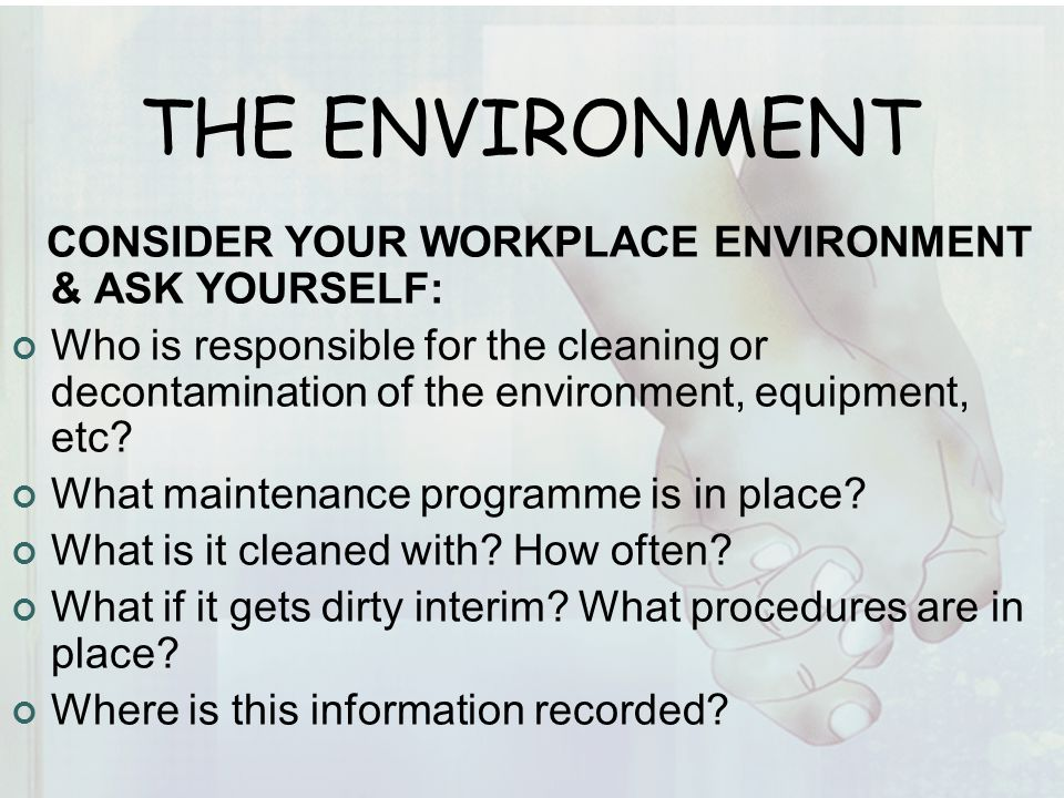 THE ENVIRONMENT CONSIDER YOUR WORKPLACE ENVIRONMENT & ASK YOURSELF: Who is responsible for the cleaning or decontamination of the environment, equipment, etc.