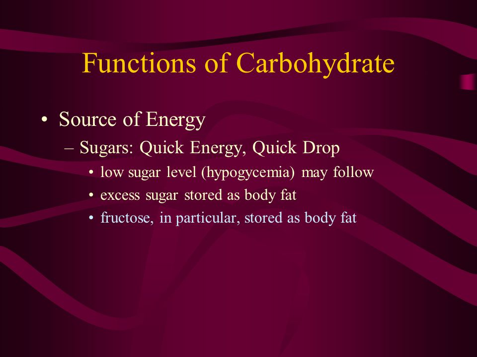 Functions of Carbohydrate Source of Energy –Sugars: Quick Energy, Quick Drop low sugar level (hypogycemia) may follow excess sugar stored as body fat fructose, in particular, stored as body fat