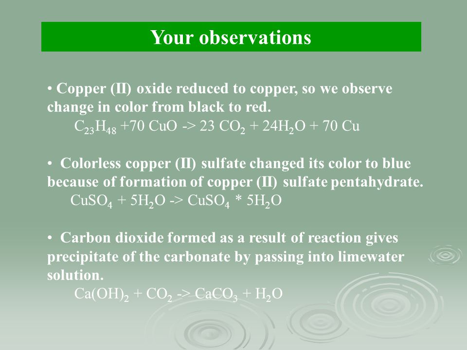 Your observations Copper (II) oxide reduced to copper, so we observe change in color from black to red. C 23 H 48 +70 CuO -> 23 CO 2 + 24H 2 O + 70 Cu