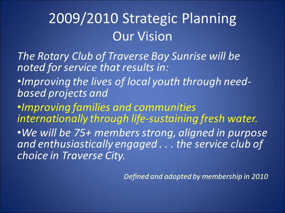 2009/2010 Strategic Planning Our Vision The Rotary Club of Traverse Bay Sunrise will be noted for service that results in: Improving the lives of local youth through need- based projects and Improving families and communities internationally through life-sustaining fresh water.