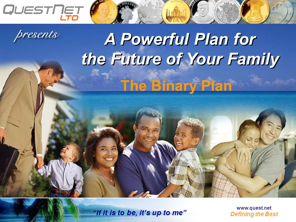 A Powerful Plan for the Future of Your Family A Powerful Plan for the Future of Your Family If it is to be, it's up to me www.quest.net Defining the Best The Binary Plan
