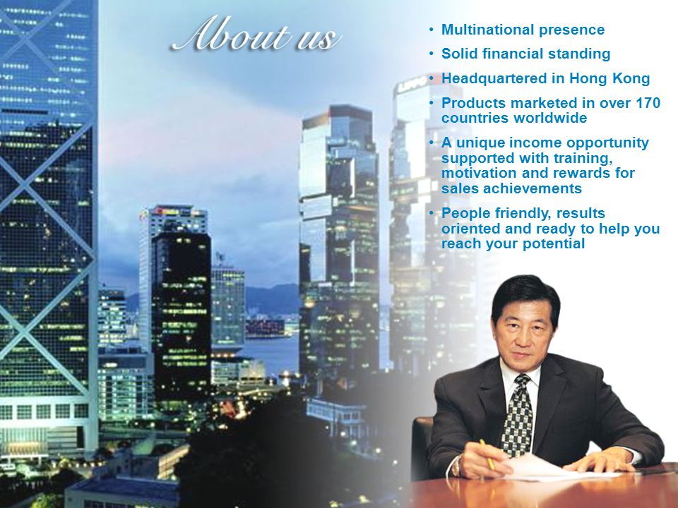 Multinational presence Solid financial standing Headquartered in Hong Kong Products marketed in over 170 countries worldwide A unique income opportuni