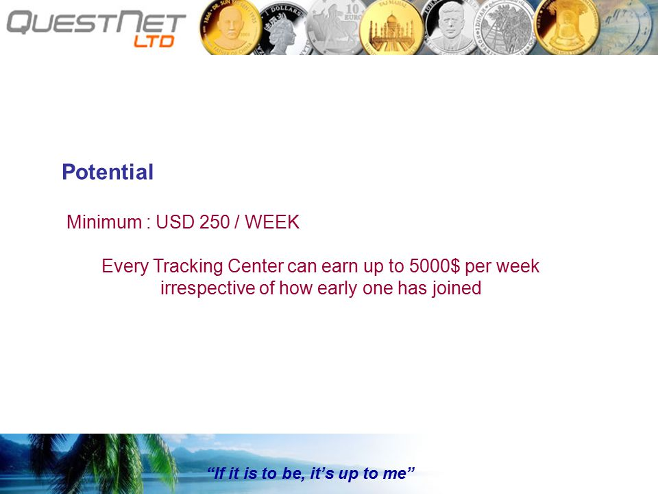 If it is to be, it's up to me Potential Minimum : USD 250 / WEEK Every Tracking Center can earn up to 5000$ per week irrespective of how early one has joined