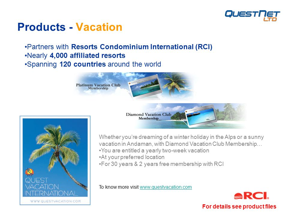Products - Vacation Whether you're dreaming of a winter holiday in the Alps or a sunny vacation in Andaman, with Diamond Vacation Club Membership… You are entitled a yearly two-week vacation At your preferred location For 30 years & 2 years free membership with RCI Partners with Resorts Condominium International (RCI) Nearly 4,000 affiliated resorts Spanning 120 countries around the world To know more visit www.questvacation.comwww.questvacation.com For details see product files