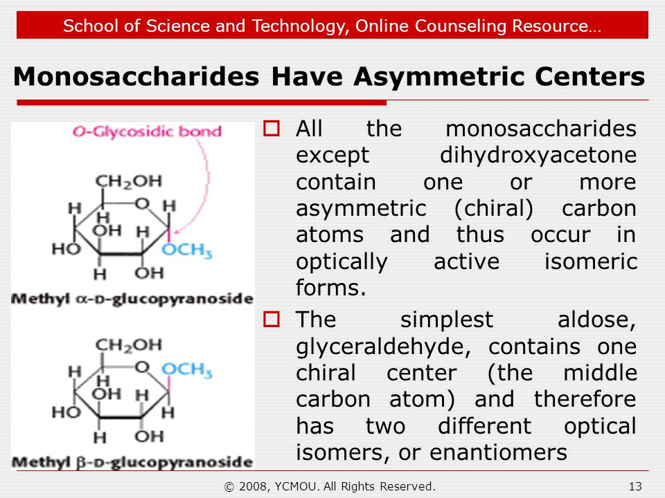 School of Science and Technology, Online Counseling Resource… Monosaccharides Have Asymmetric Centers  All the monosaccharides except dihydroxyacetone contain one or more asymmetric (chiral) carbon atoms and thus occur in optically active isomeric forms.