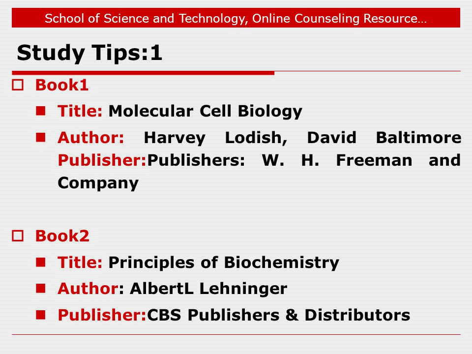School of Science and Technology, Online Counseling Resource… Study Tips:1  Book1 Title: Molecular Cell Biology Author: Harvey Lodish, David Baltimore Publisher:Publishers: W.