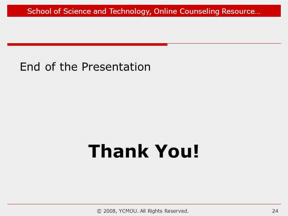 School of Science and Technology, Online Counseling Resource… End of the Presentation Thank You! 24© 2008, YCMOU. All Rights Reserved.