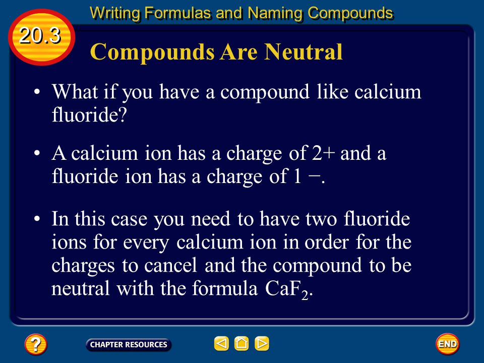 Compounds Are Neutral 20.3 Writing Formulas and Naming Compounds When writing formulas it is important to remember that although the individual ions in a compound carry charges, the compound itself is neutral.