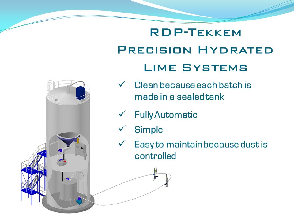 RDP-Tekkem Precision Hydrated Lime Systems Clean because each batch is made in a sealed tank Fully Automatic Simple Easy to maintain because dust is controlled