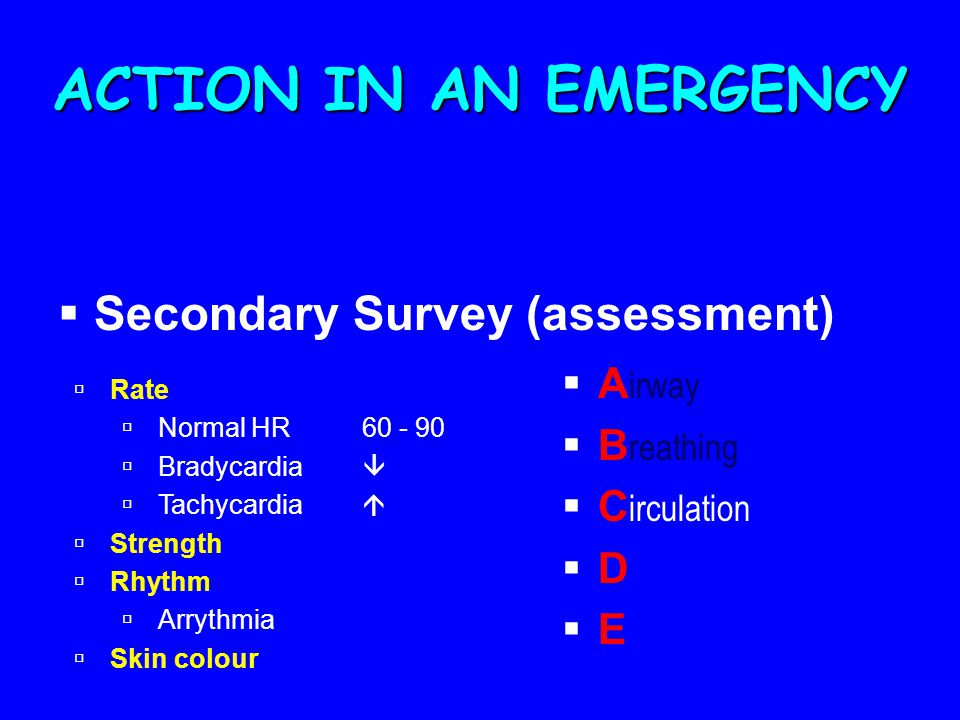 ACTION IN AN EMERGENCY  Secondary Survey (assessment)  A irway  B reathing  C irculation  D  E  Rate  Normal HR60 - 90  Bradycardia   Tachycardia   Strength  Rhythm  Arrythmia  Skin colour