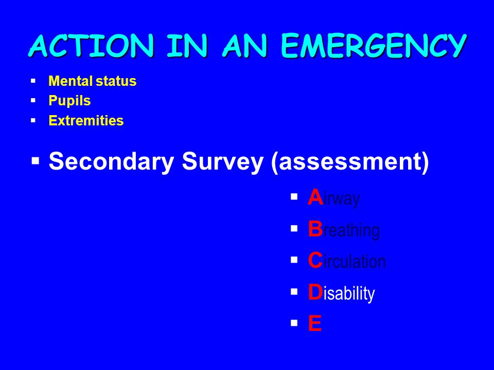 ACTION IN AN EMERGENCY  Secondary Survey (assessment)  A irway  B reathing  C irculation  D isability  E  Mental status  Pupils  Extremities