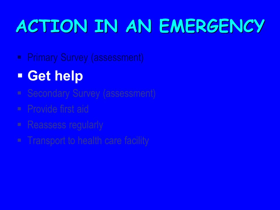 ACTION IN AN EMERGENCY  Primary Survey (assessment)  Get help  Secondary Survey (assessment)  Provide first aid  Reassess regularly  Transport to health care facility
