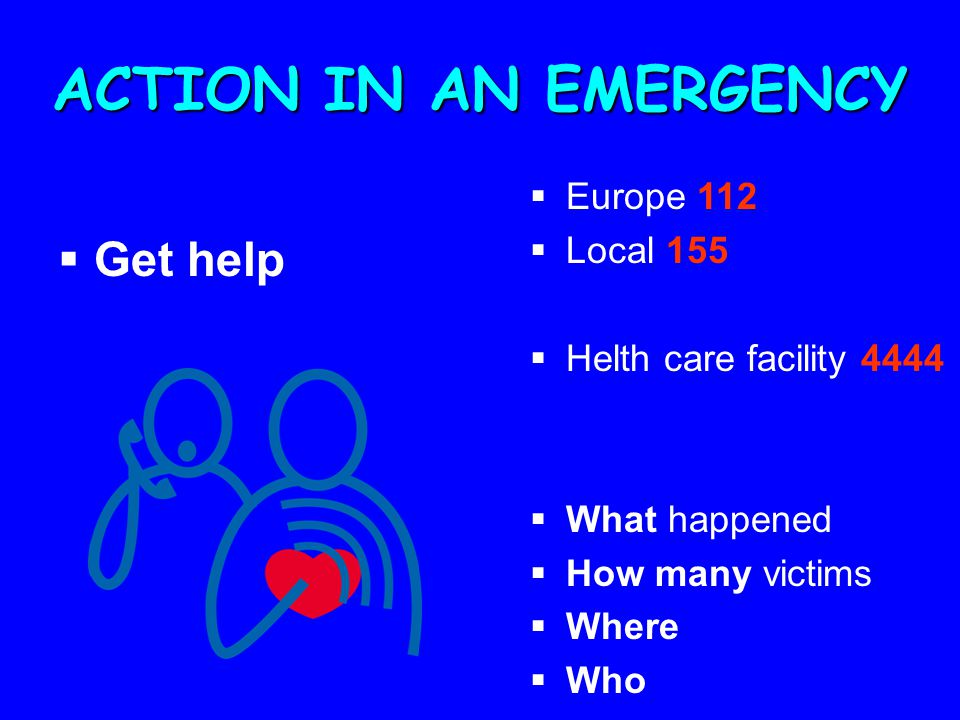 ACTION IN AN EMERGENCY  Get help  Europe 112  Local 155  Helth care facility 4444  What happened  How many victims  Where  Who