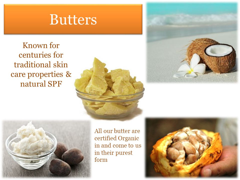 Butters Known for centuries for traditional skin care properties & natural SPF All our butter are certified Organic in and come to us in their purest form