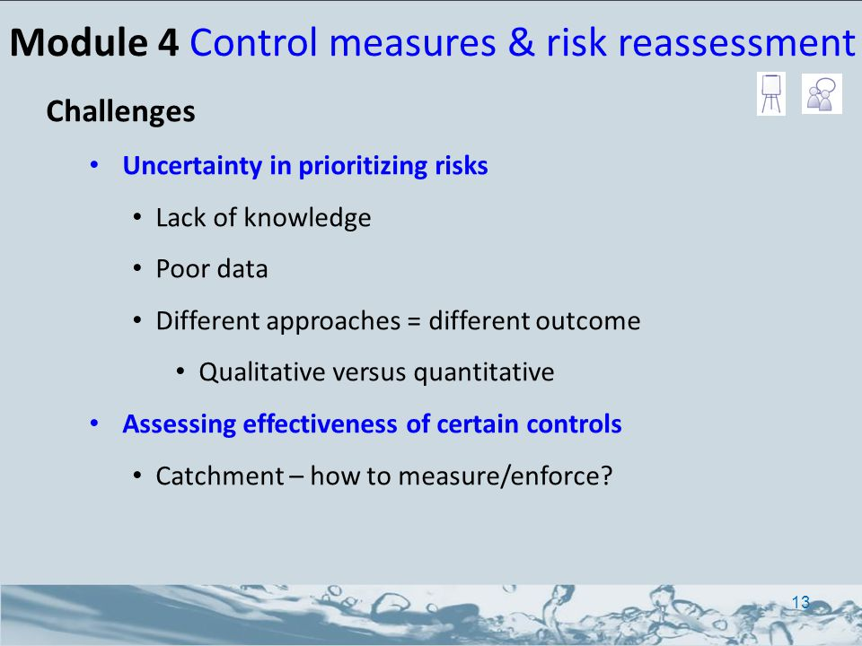 Challenges Uncertainty in prioritizing risks Lack of knowledge Poor data Different approaches = different outcome Qualitative versus quantitative Assessing effectiveness of certain controls Catchment – how to measure/enforce.