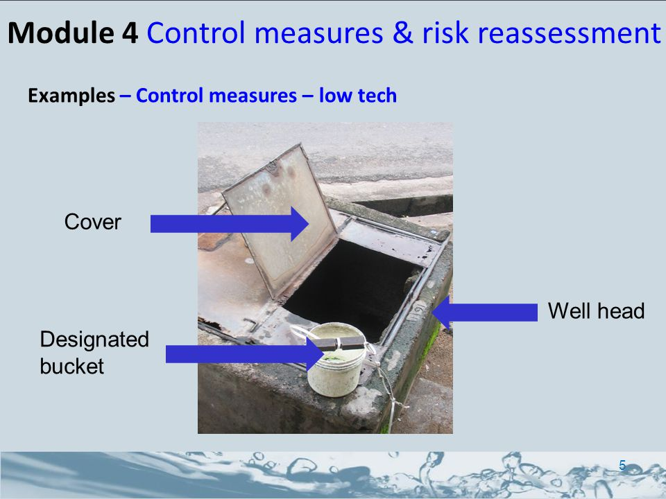 Examples – Control measures – low tech Cover Well head Designated bucket 5 Module 4 Control measures & risk reassessment