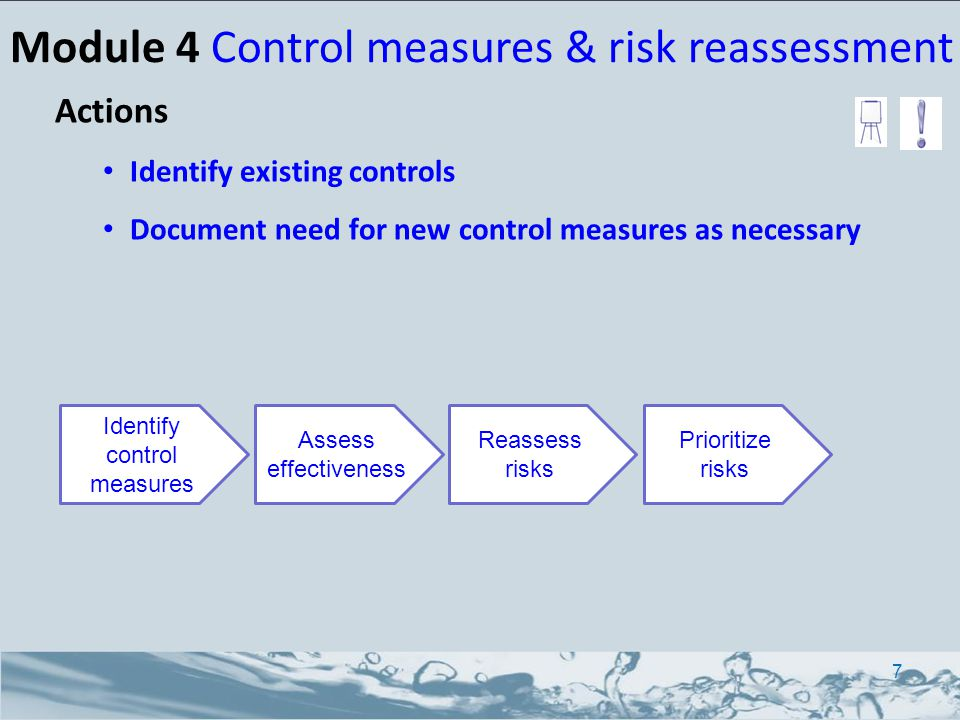 Actions Identify existing controls Document need for new control measures as necessary 7 Identify control measures Assess effectiveness Reassess risks Prioritize risks Module 4 Control measures & risk reassessment