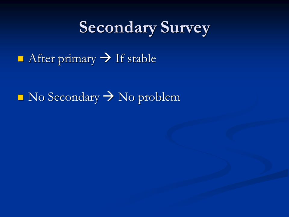 Secondary Survey After primary  If stable After primary  If stable No Secondary  No problem No Secondary  No problem