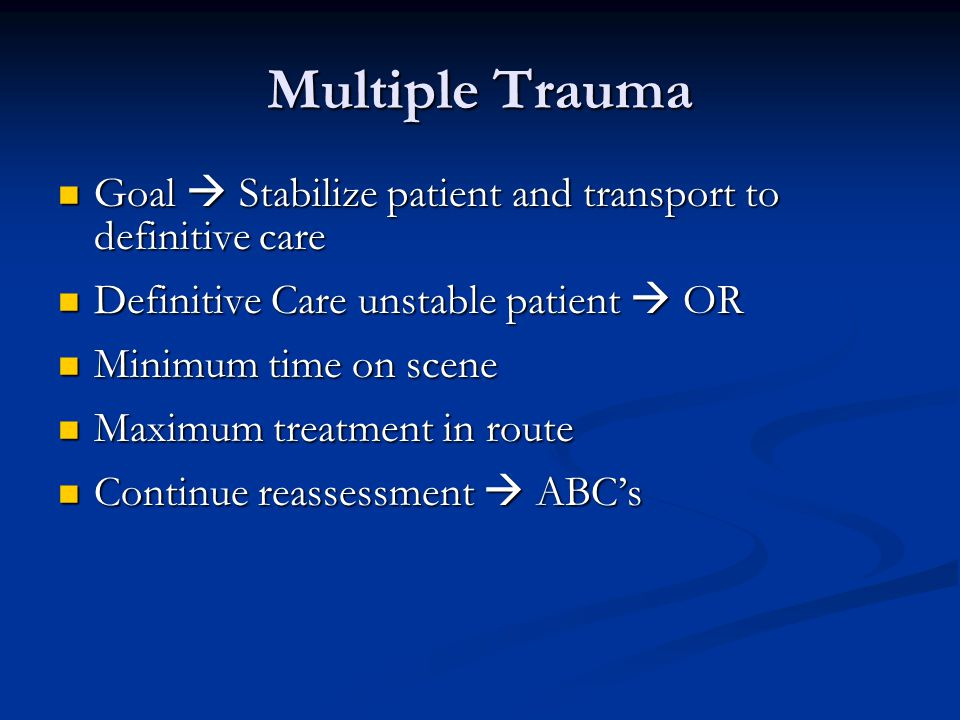 Multiple Trauma Goal  Stabilize patient and transport to definitive care Goal  Stabilize patient and transport to definitive care Definitive Care unstable patient  OR Definitive Care unstable patient  OR Minimum time on scene Minimum time on scene Maximum treatment in route Maximum treatment in route Continue reassessment  ABC's Continue reassessment  ABC's