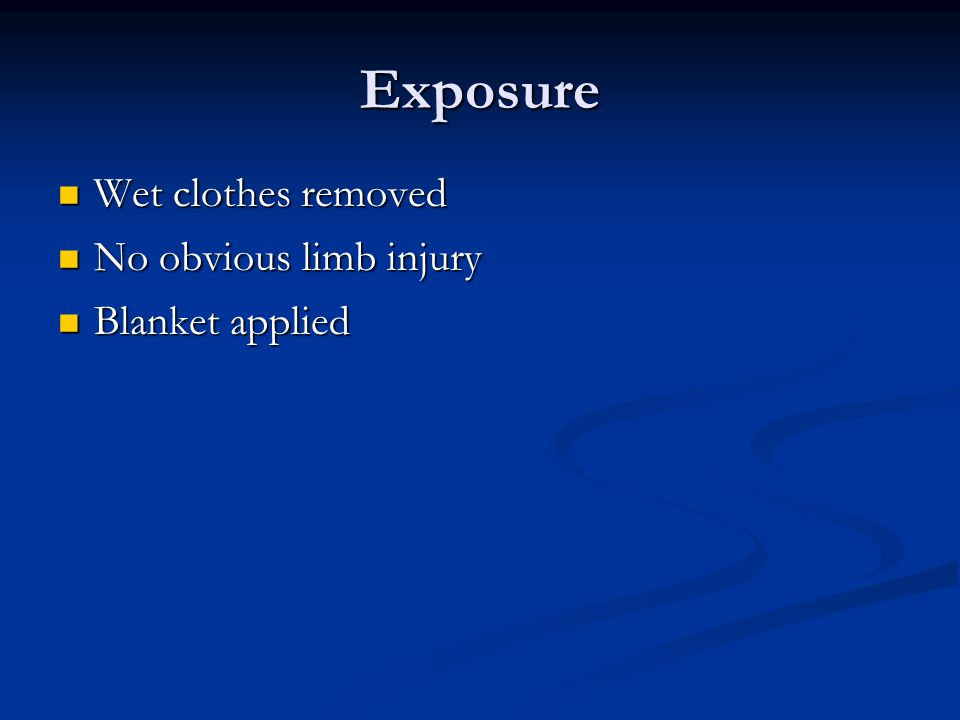 Exposure Wet clothes removed Wet clothes removed No obvious limb injury No obvious limb injury Blanket applied Blanket applied
