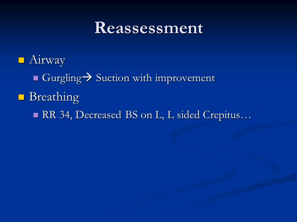 Reassessment Airway Airway Gurgling  Suction with improvement Gurgling  Suction with improvement Breathing Breathing RR 34, Decreased BS on L, L sided Crepitus… RR 34, Decreased BS on L, L sided Crepitus…