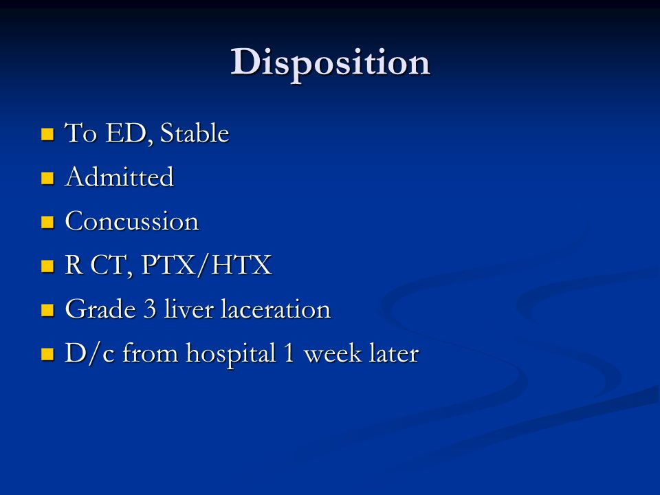 Disposition To ED, Stable To ED, Stable Admitted Admitted Concussion Concussion R CT, PTX/HTX R CT, PTX/HTX Grade 3 liver laceration Grade 3 liver laceration D/c from hospital 1 week later D/c from hospital 1 week later
