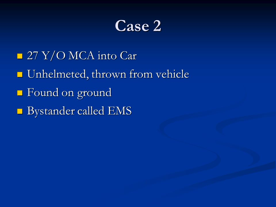 Case 2 27 Y/O MCA into Car 27 Y/O MCA into Car Unhelmeted, thrown from vehicle Unhelmeted, thrown from vehicle Found on ground Found on ground Bystander called EMS Bystander called EMS