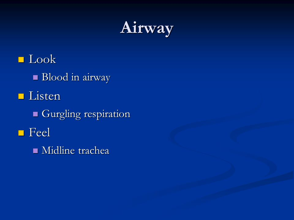 Airway Look Look Blood in airway Blood in airway Listen Listen Gurgling respiration Gurgling respiration Feel Feel Midline trachea Midline trachea