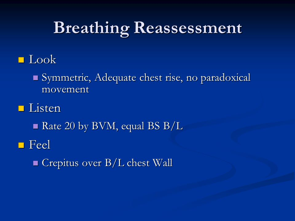 Breathing Reassessment Look Look Symmetric, Adequate chest rise, no paradoxical movement Symmetric, Adequate chest rise, no paradoxical movement Listen Listen Rate 20 by BVM, equal BS B/L Rate 20 by BVM, equal BS B/L Feel Feel Crepitus over B/L chest Wall Crepitus over B/L chest Wall