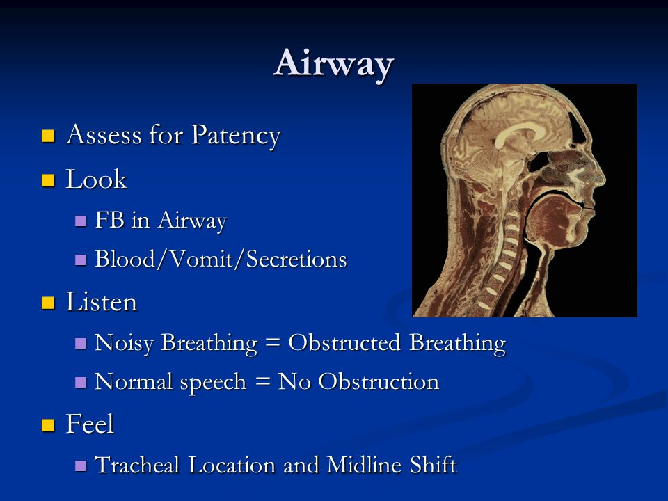 Airway Assess for Patency Assess for Patency Look Look FB in Airway FB in Airway Blood/Vomit/Secretions Blood/Vomit/Secretions Listen Listen Noisy Breathing = Obstructed Breathing Noisy Breathing = Obstructed Breathing Normal speech = No Obstruction Normal speech = No Obstruction Feel Feel Tracheal Location and Midline Shift Tracheal Location and Midline Shift