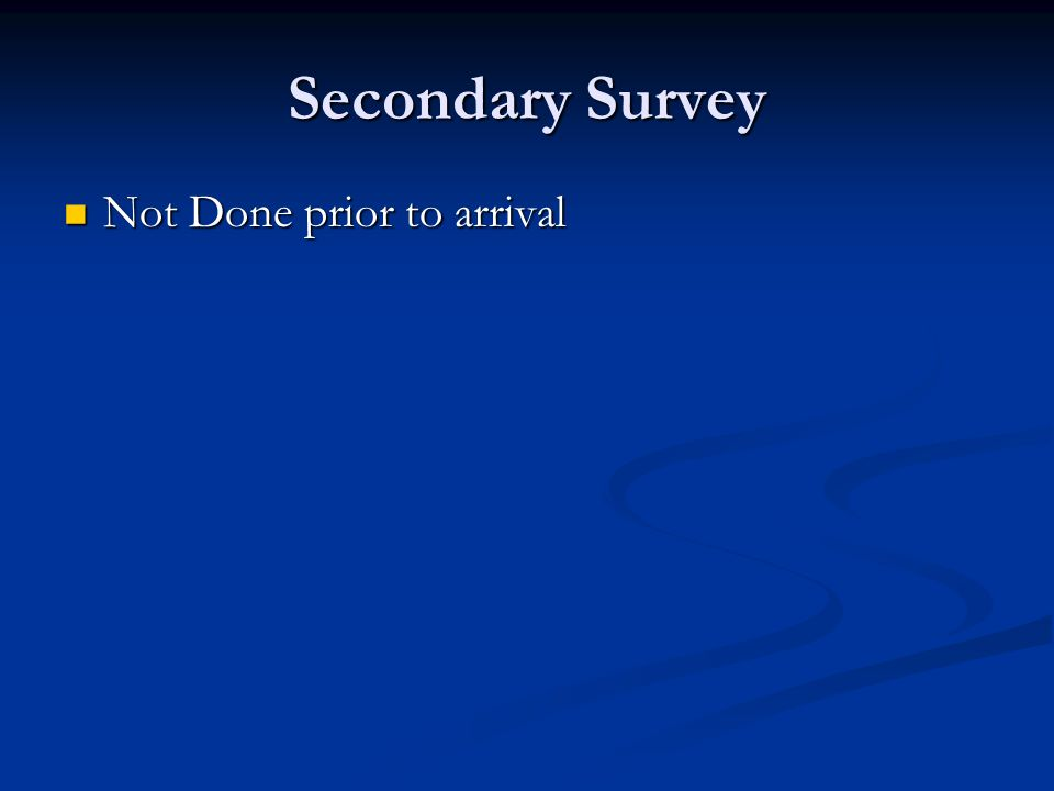 Secondary Survey Not Done prior to arrival Not Done prior to arrival