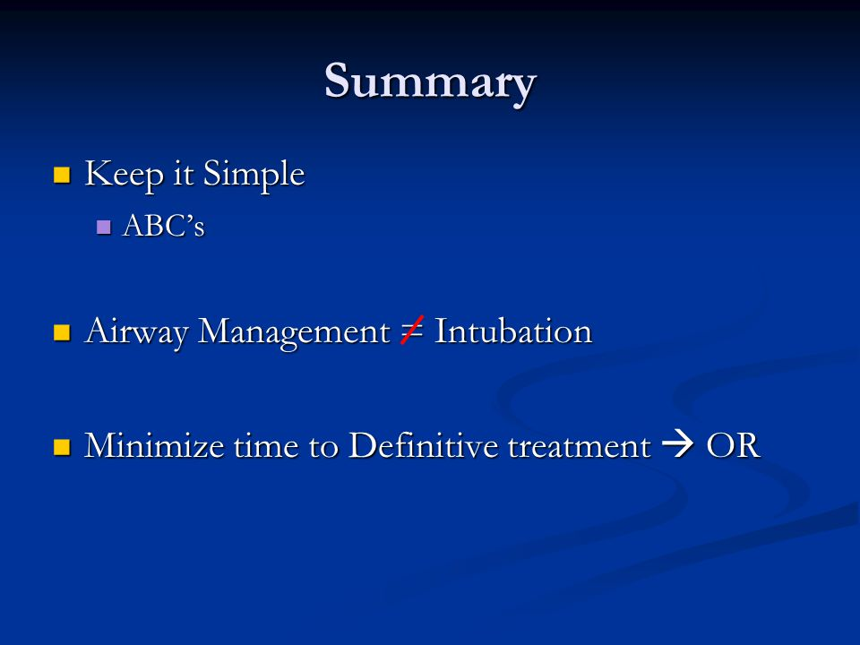 Summary Keep it Simple Keep it Simple ABC's ABC's Airway Management = Intubation Airway Management = Intubation Minimize time to Definitive treatment  OR Minimize time to Definitive treatment  OR