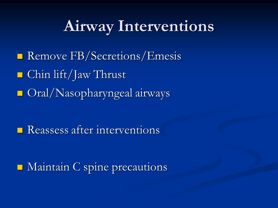Airway Interventions Remove FB/Secretions/Emesis Remove FB/Secretions/Emesis Chin lift/Jaw Thrust Chin lift/Jaw Thrust Oral/Nasopharyngeal airways Oral/Nasopharyngeal airways Reassess after interventions Reassess after interventions Maintain C spine precautions Maintain C spine precautions