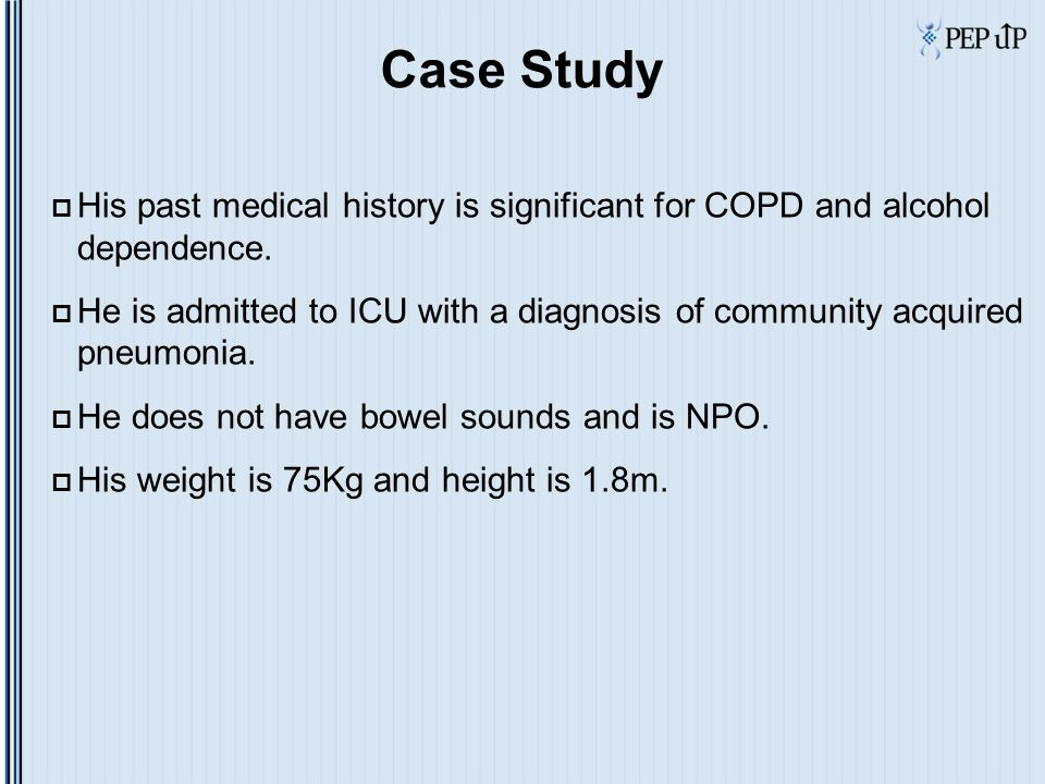 Case Study  His past medical history is significant for COPD and alcohol dependence.  He is admitted to ICU with a diagnosis of community acquired p