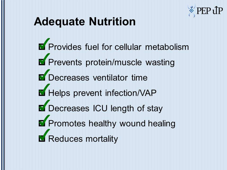 Adequate Nutrition  Provides fuel for cellular metabolism  Prevents protein/muscle wasting  Decreases ventilator time  Helps prevent infection/VAP