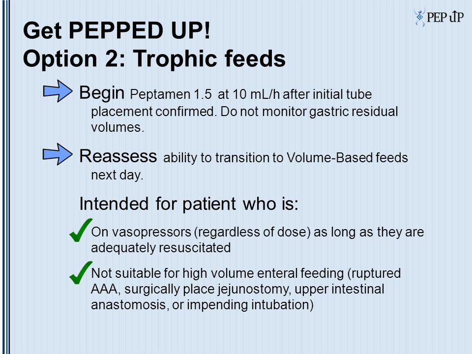 Get PEPPED UP! Option 2: Trophic feeds Begin Peptamen 1.5 at 10 mL/h after initial tube placement confirmed. Do not monitor gastric residual volumes.