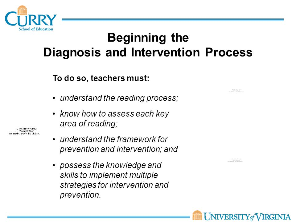 Beginning the Diagnosis and Intervention Process To do so, teachers must: understand the reading process; know how to assess each key area of reading; understand the framework for prevention and intervention; and possess the knowledge and skills to implement multiple strategies for intervention and prevention.