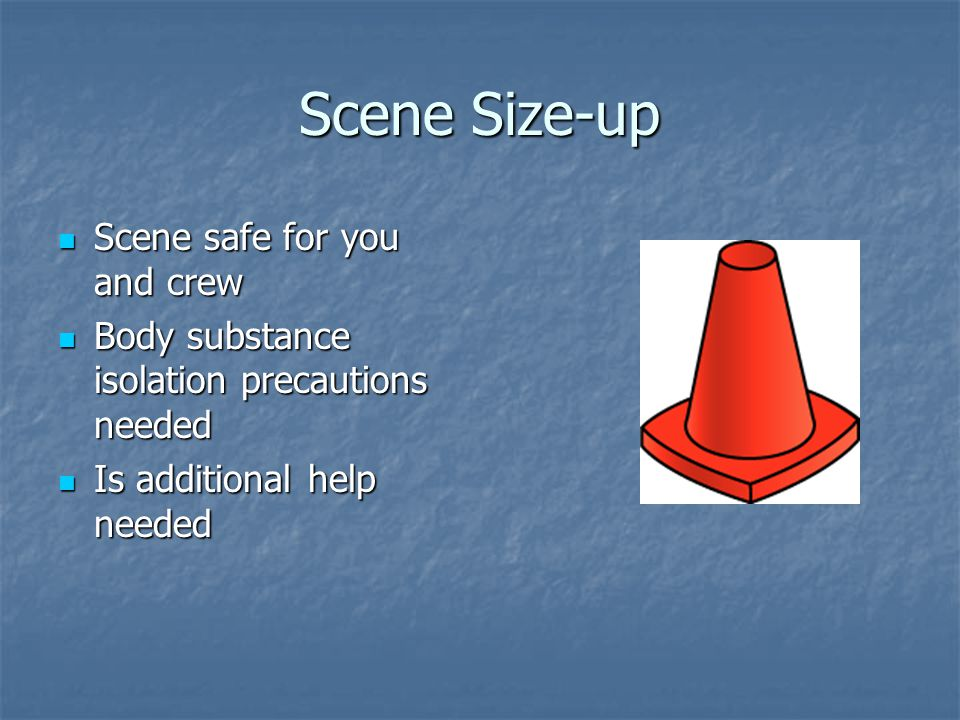 Scene Size-up Scene safe for you and crew Scene safe for you and crew Body substance isolation precautions needed Body substance isolation precautions