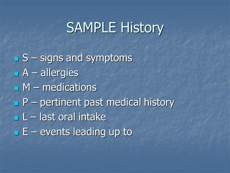 SAMPLE History S – signs and symptoms S – signs and symptoms A – allergies A – allergies M – medications M – medications P – pertinent past medical history P – pertinent past medical history L – last oral intake L – last oral intake E – events leading up to E – events leading up to
