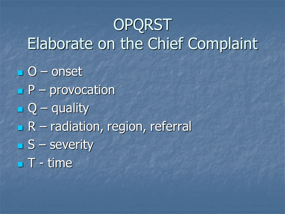 OPQRST Elaborate on the Chief Complaint O – onset O – onset P – provocation P – provocation Q – quality Q – quality R – radiation, region, referral R