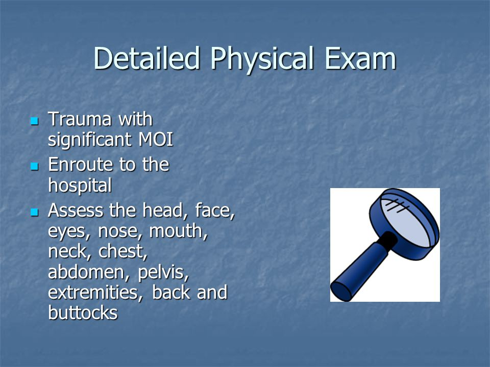 Detailed Physical Exam Trauma with significant MOI Trauma with significant MOI Enroute to the hospital Enroute to the hospital Assess the head, face,