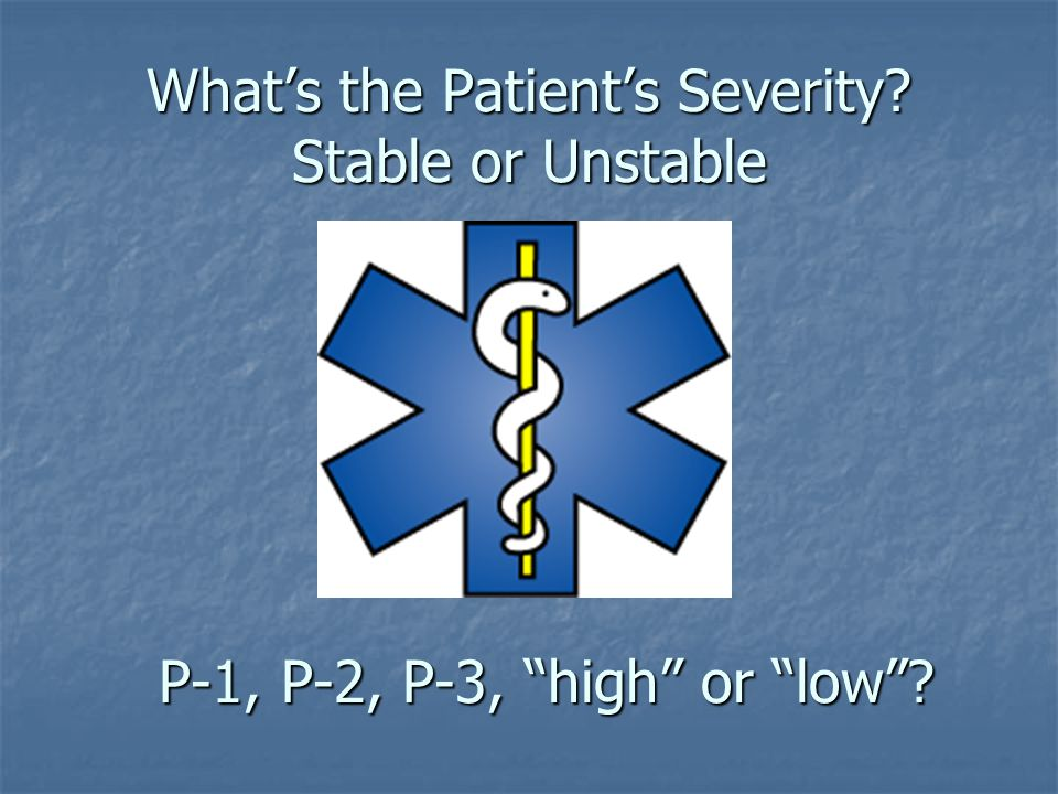 "What's the Patient's Severity? Stable or Unstable P-1, P-2, P-3, ""high"" or ""low""?"