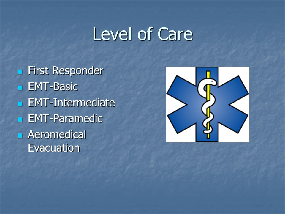 Level of Care First Responder First Responder EMT-Basic EMT-Basic EMT-Intermediate EMT-Intermediate EMT-Paramedic EMT-Paramedic Aeromedical Evacuation Aeromedical Evacuation